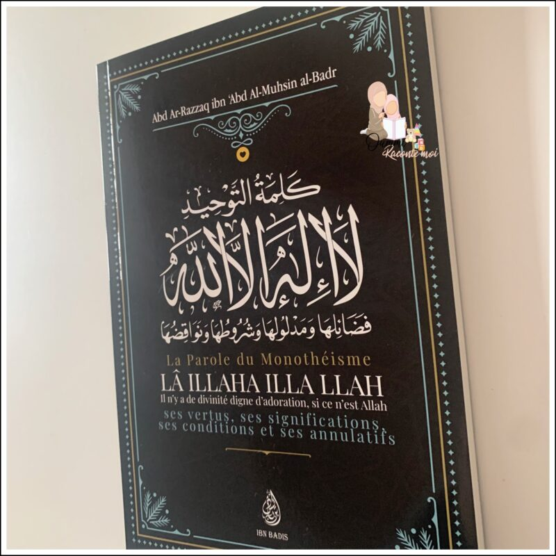 La Parole Du Monothéisme LÃ ILLAHA ILLA LLAH: Ses Vertus, Ses Significations Ses Conditions Et Ses Annulatifs – Édition Ibn Badis